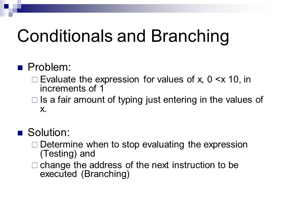 Conditionals and Branching Problem:  Evaluate the expression for values of x, 0 <x 10, in increments of 1  Is a fair amount of typing just entering