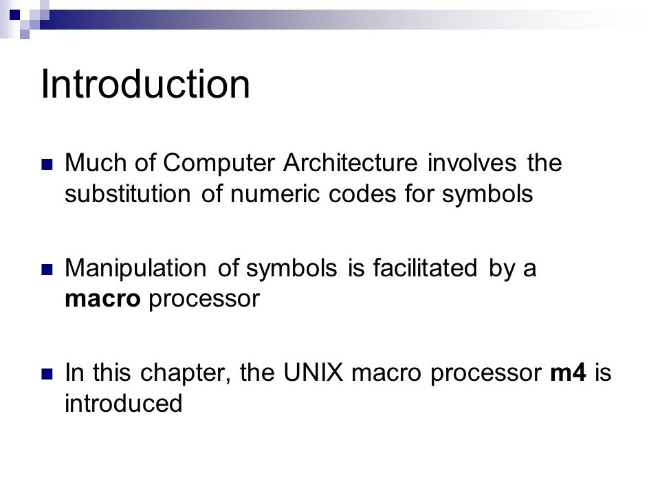 Introduction Much of Computer Architecture involves the substitution of numeric codes for symbols Manipulation of symbols is facilitated by a macro processor In this chapter, the UNIX macro processor m4 is introduced