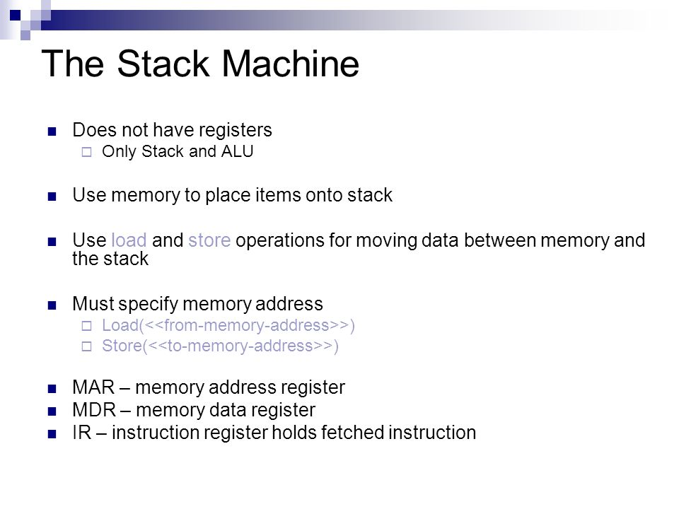 The Stack Machine Does not have registers  Only Stack and ALU Use memory to place items onto stack Use load and store operations for moving data between memory and the stack Must specify memory address  Load( >)  Store( >) MAR – memory address register MDR – memory data register IR – instruction register holds fetched instruction
