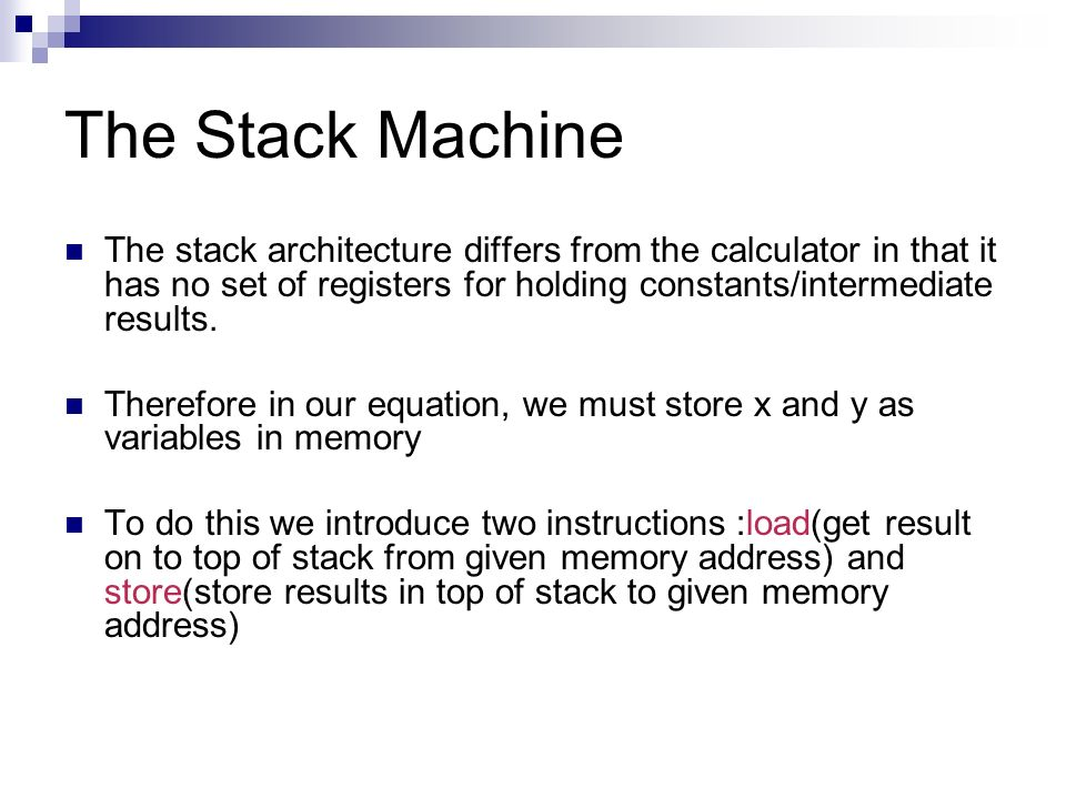 The Stack Machine The stack architecture differs from the calculator in that it has no set of registers for holding constants/intermediate results.