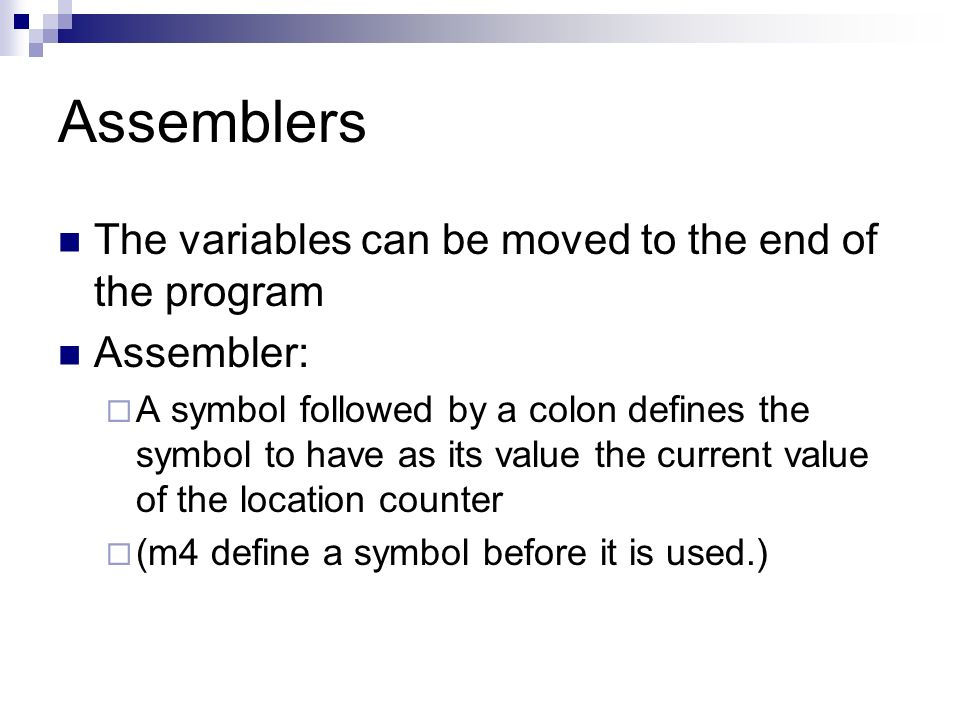Assemblers The variables can be moved to the end of the program Assembler:  A symbol followed by a colon defines the symbol to have as its value the current value of the location counter  (m4 define a symbol before it is used.)