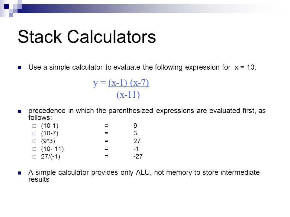 Stack Calculators Use a simple calculator to evaluate the following expression for x = 10: precedence in which the parenthesized expressions are evaluated first, as follows:  (10-1)=9  (10-7)=3  (9*3)=27  (10- 11)=-1  27/(-1)=-27 A simple calculator provides only ALU, not memory to store intermediate results y = (x-1) (x-7) (x-11)