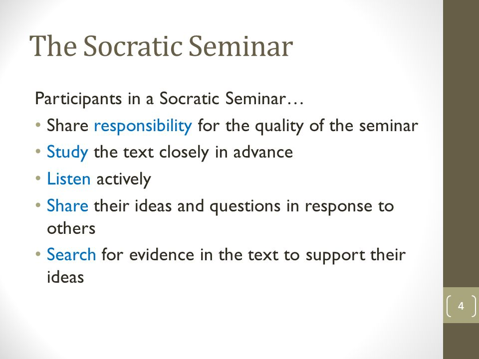 The Socratic Seminar Participants in a Socratic Seminar… Share responsibility for the quality of the seminar Study the text closely in advance Listen actively Share their ideas and questions in response to others Search for evidence in the text to support their ideas 4