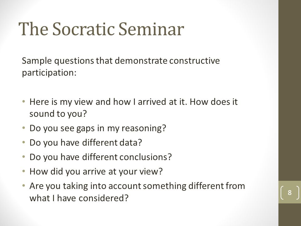The Socratic Seminar Sample questions that demonstrate constructive participation: Here is my view and how I arrived at it.