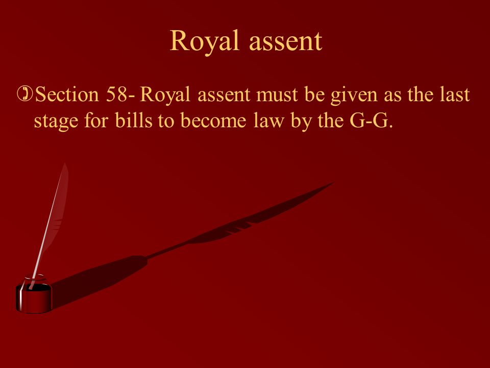 Royal assent )Section 58- Royal assent must be given as the last stage for bills to become law by the G-G.