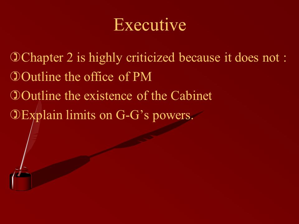 Executive )Chapter 2 is highly criticized because it does not : )Outline the office of PM )Outline the existence of the Cabinet )Explain limits on G-G's powers.