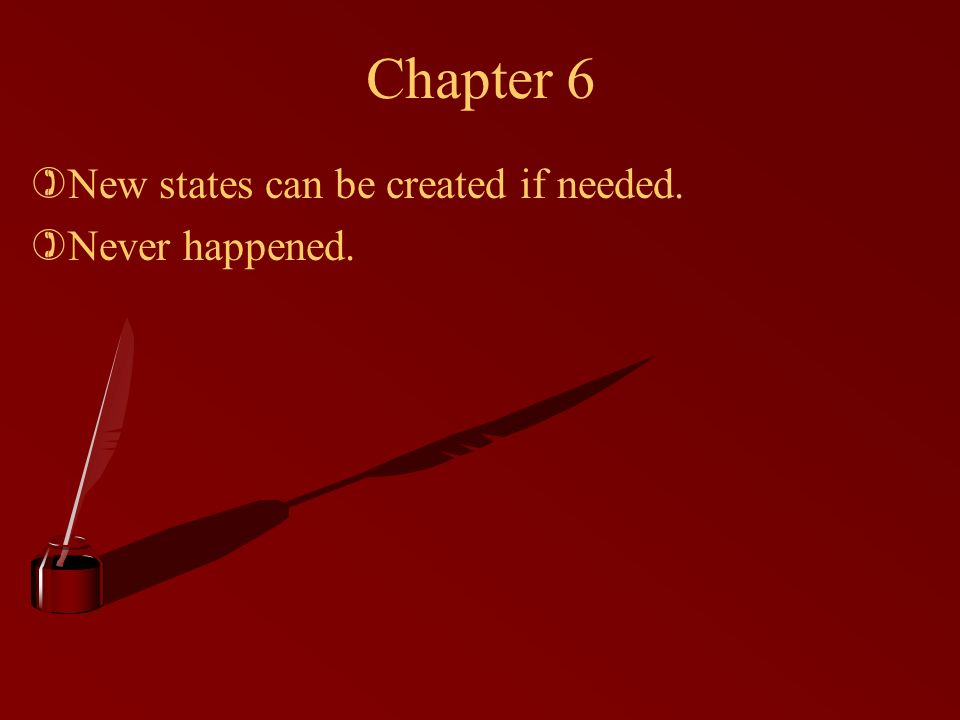 Chapter 6 )New states can be created if needed. )Never happened.