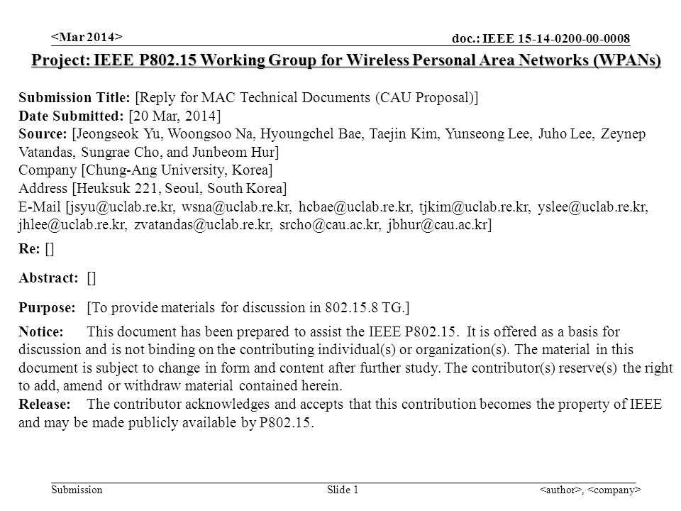 doc.: IEEE Submission, Slide 1 Project: IEEE P Working Group for Wireless Personal Area Networks (WPANs) Submission Title: [Reply for MAC Technical Documents (CAU Proposal)] Date Submitted: [20 Mar, 2014] Source: [Jeongseok Yu, Woongsoo Na, Hyoungchel Bae, Taejin Kim, Yunseong Lee, Juho Lee, Zeynep Vatandas, Sungrae Cho, and Junbeom Hur] Company [Chung-Ang University, Korea] Address [Heuksuk 221, Seoul, South Korea]  Re: [] Abstract:[] Purpose:[To provide materials for discussion in TG.] Notice:This document has been prepared to assist the IEEE P
