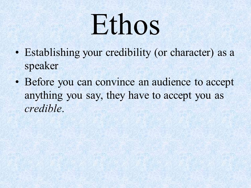 Ethos Establishing your credibility (or character) as a speaker Before you can convince an audience to accept anything you say, they have to accept you as credible.