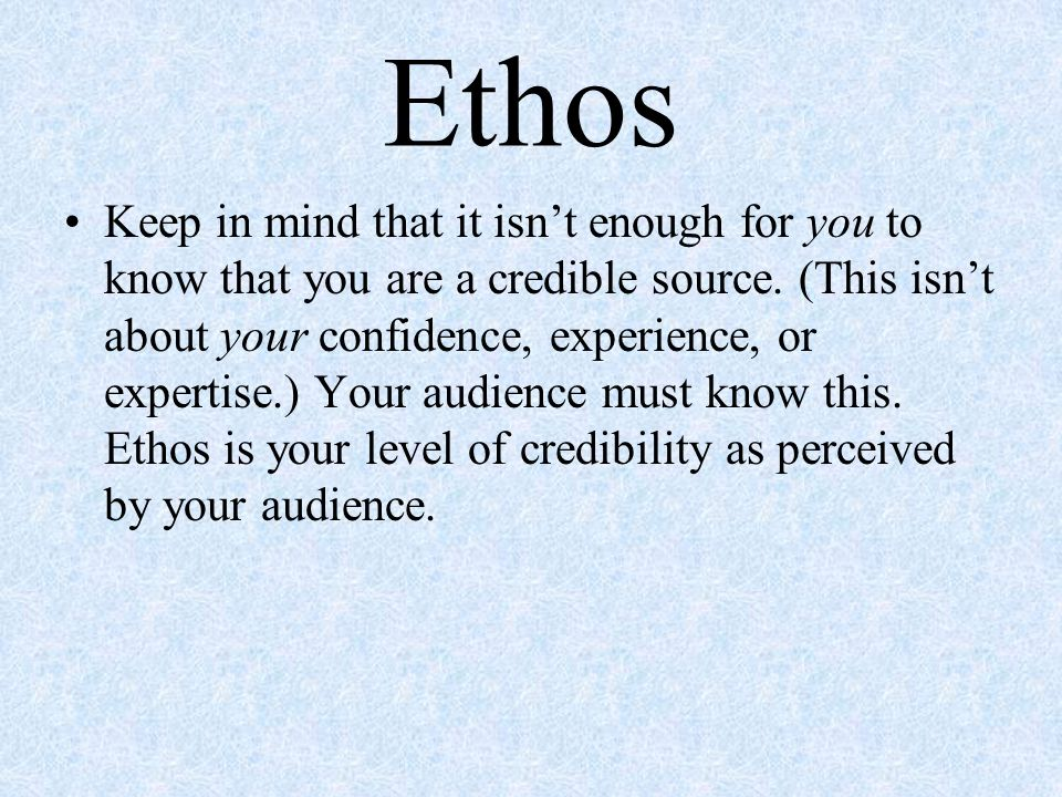 Ethos Keep in mind that it isn't enough for you to know that you are a credible source.