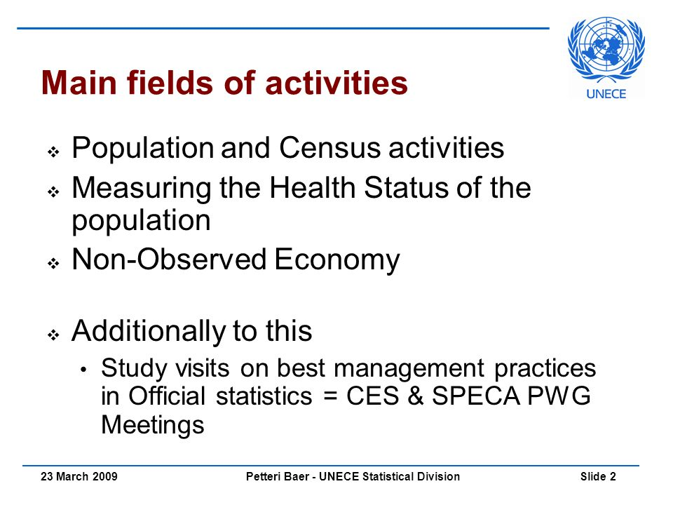 Petteri Baer - UNECE Statistical Division Slide 223 March 2009 Main fields of activities  Population and Census activities  Measuring the Health Status of the population  Non-Observed Economy  Additionally to this Study visits on best management practices in Official statistics = CES & SPECA PWG Meetings