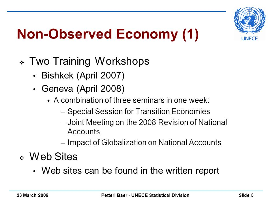 Petteri Baer - UNECE Statistical Division Slide 523 March 2009 Non-Observed Economy (1)  Two Training Workshops Bishkek (April 2007) Geneva (April 2008)  A combination of three seminars in one week: –Special Session for Transition Economies –Joint Meeting on the 2008 Revision of National Accounts –Impact of Globalization on National Accounts  Web Sites Web sites can be found in the written report