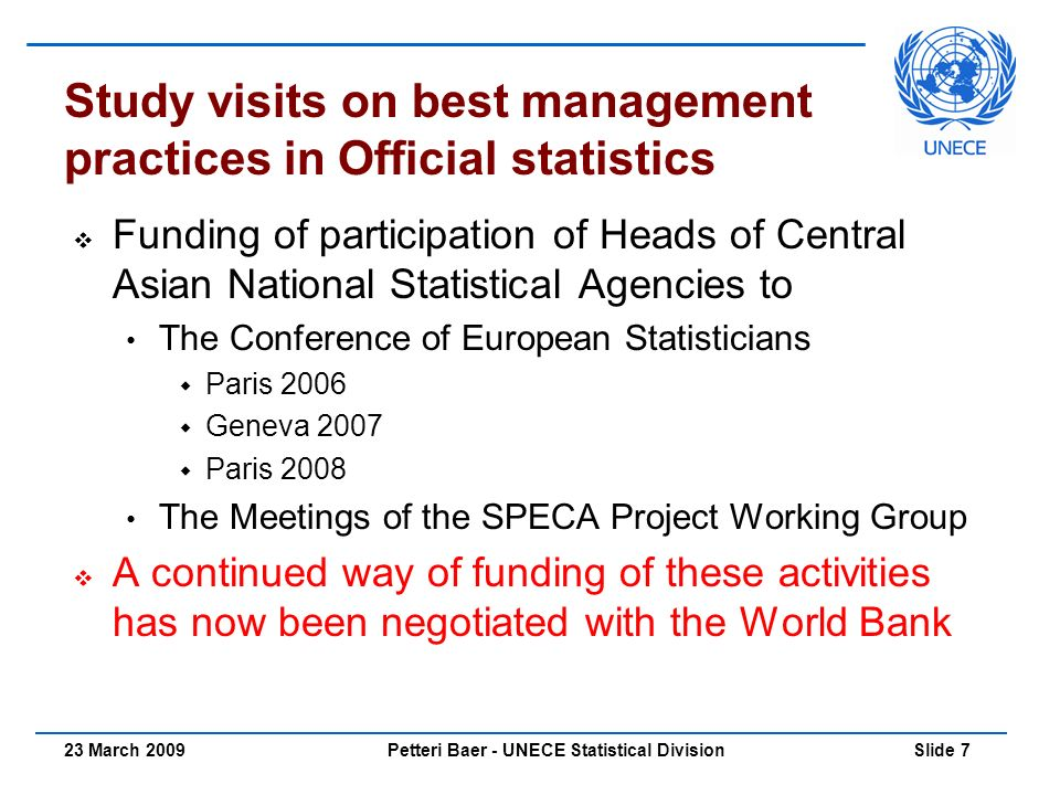 Petteri Baer - UNECE Statistical Division Slide 723 March 2009 Study visits on best management practices in Official statistics  Funding of participation of Heads of Central Asian National Statistical Agencies to The Conference of European Statisticians  Paris 2006  Geneva 2007  Paris 2008 The Meetings of the SPECA Project Working Group  A continued way of funding of these activities has now been negotiated with the World Bank