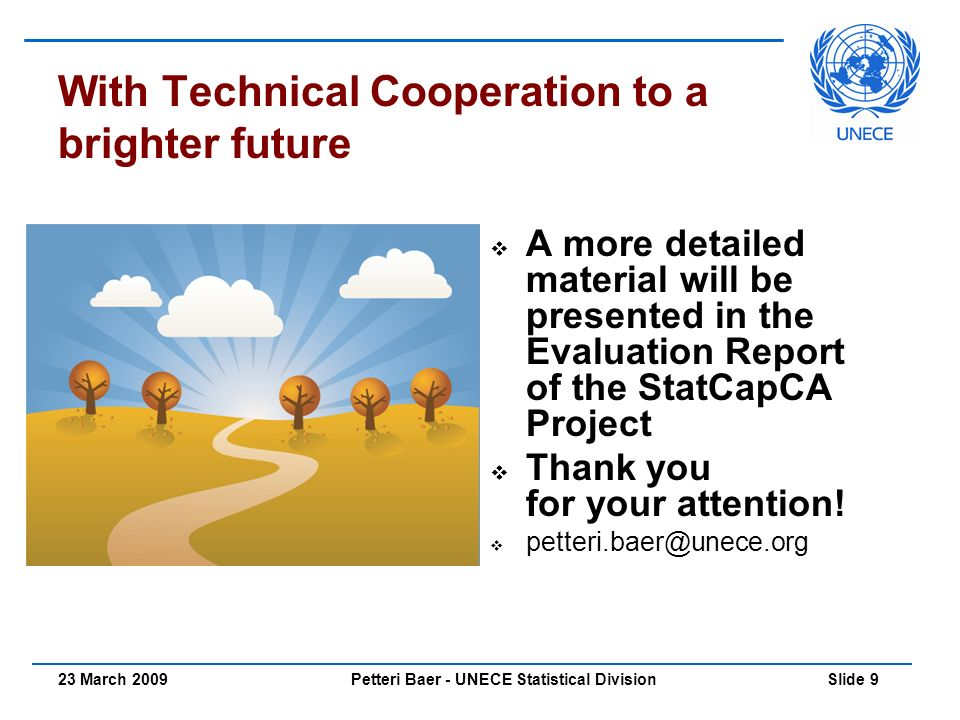 Petteri Baer - UNECE Statistical Division Slide 923 March 2009 With Technical Cooperation to a brighter future  A more detailed material will be presented in the Evaluation Report of the StatCapCA Project  Thank you for your attention.
