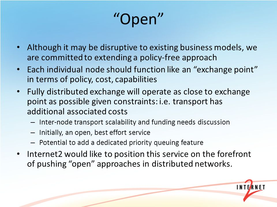 Open Although it may be disruptive to existing business models, we are committed to extending a policy-free approach Each individual node should function like an exchange point in terms of policy, cost, capabilities Fully distributed exchange will operate as close to exchange point as possible given constraints: i.e.