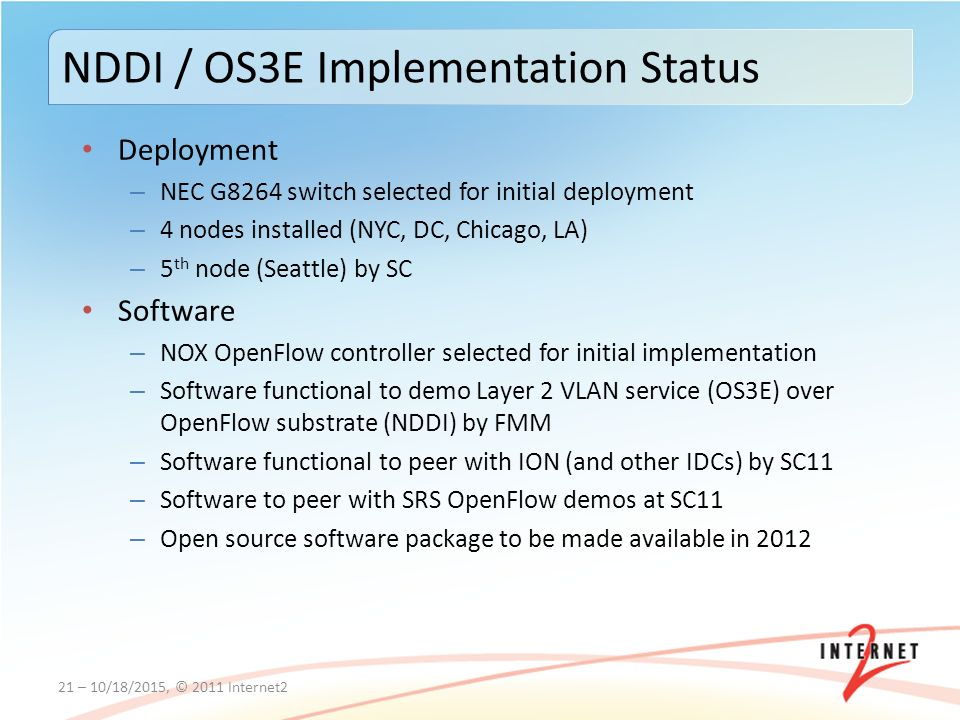 Deployment – NEC G8264 switch selected for initial deployment – 4 nodes installed (NYC, DC, Chicago, LA) – 5 th node (Seattle) by SC Software – NOX OpenFlow controller selected for initial implementation – Software functional to demo Layer 2 VLAN service (OS3E) over OpenFlow substrate (NDDI) by FMM – Software functional to peer with ION (and other IDCs) by SC11 – Software to peer with SRS OpenFlow demos at SC11 – Open source software package to be made available in – 10/18/2015, © 2011 Internet2 NDDI / OS3E Implementation Status