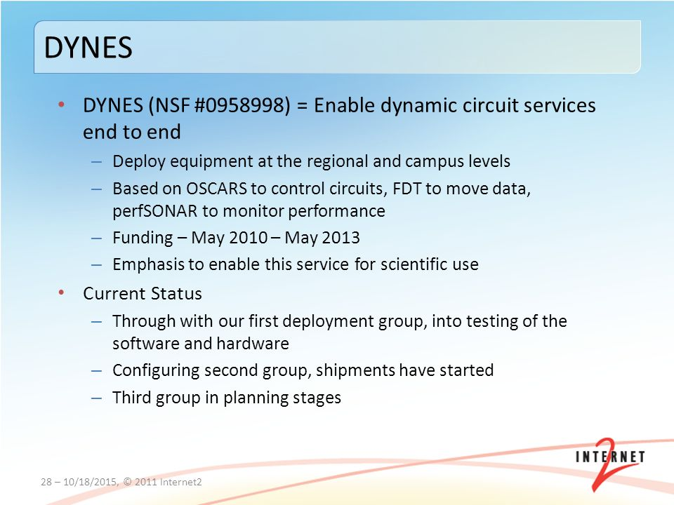 DYNES (NSF # ) = Enable dynamic circuit services end to end – Deploy equipment at the regional and campus levels – Based on OSCARS to control circuits, FDT to move data, perfSONAR to monitor performance – Funding – May 2010 – May 2013 – Emphasis to enable this service for scientific use Current Status – Through with our first deployment group, into testing of the software and hardware – Configuring second group, shipments have started – Third group in planning stages 28 – 10/18/2015, © 2011 Internet2 DYNES
