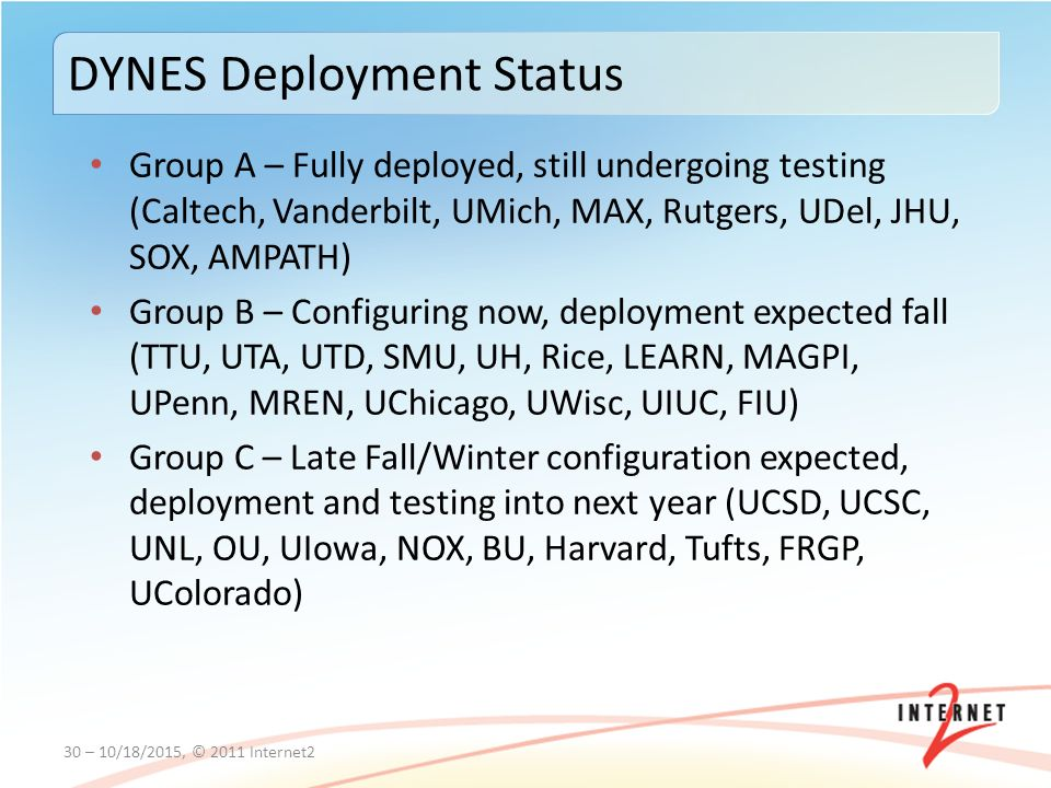 Group A – Fully deployed, still undergoing testing (Caltech, Vanderbilt, UMich, MAX, Rutgers, UDel, JHU, SOX, AMPATH) Group B – Configuring now, deployment expected fall (TTU, UTA, UTD, SMU, UH, Rice, LEARN, MAGPI, UPenn, MREN, UChicago, UWisc, UIUC, FIU) Group C – Late Fall/Winter configuration expected, deployment and testing into next year (UCSD, UCSC, UNL, OU, UIowa, NOX, BU, Harvard, Tufts, FRGP, UColorado) 30 – 10/18/2015, © 2011 Internet2 DYNES Deployment Status