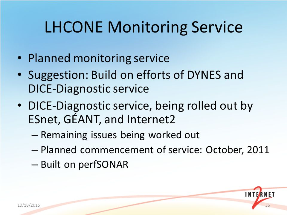 LHCONE Monitoring Service Planned monitoring service Suggestion: Build on efforts of DYNES and DICE-Diagnostic service DICE-Diagnostic service, being rolled out by ESnet, GÉANT, and Internet2 – Remaining issues being worked out – Planned commencement of service: October, 2011 – Built on perfSONAR 10/18/201536