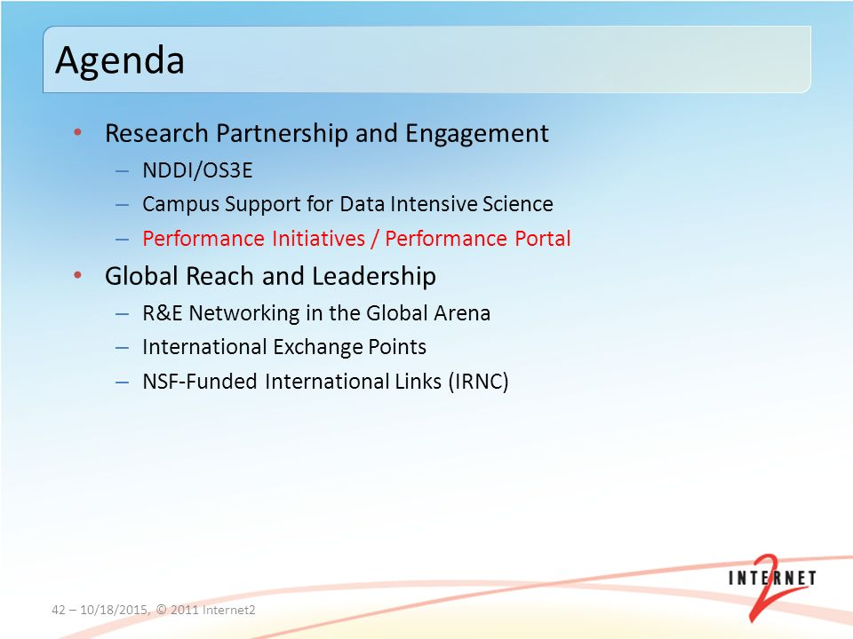 Research Partnership and Engagement – NDDI/OS3E – Campus Support for Data Intensive Science – Performance Initiatives / Performance Portal Global Reach and Leadership – R&E Networking in the Global Arena – International Exchange Points – NSF-Funded International Links (IRNC) 42 – 10/18/2015, © 2011 Internet2 Agenda