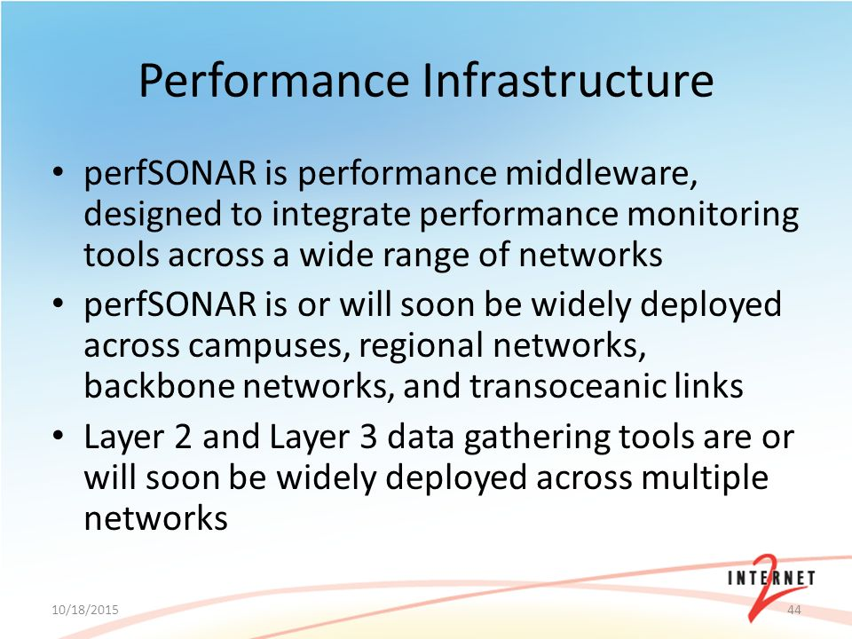 Performance Infrastructure perfSONAR is performance middleware, designed to integrate performance monitoring tools across a wide range of networks perfSONAR is or will soon be widely deployed across campuses, regional networks, backbone networks, and transoceanic links Layer 2 and Layer 3 data gathering tools are or will soon be widely deployed across multiple networks 10/18/201544