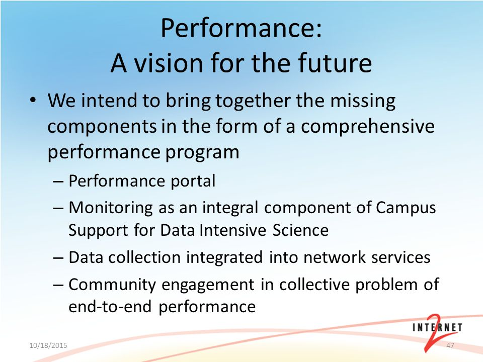Performance: A vision for the future We intend to bring together the missing components in the form of a comprehensive performance program – Performance portal – Monitoring as an integral component of Campus Support for Data Intensive Science – Data collection integrated into network services – Community engagement in collective problem of end-to-end performance 10/18/201547