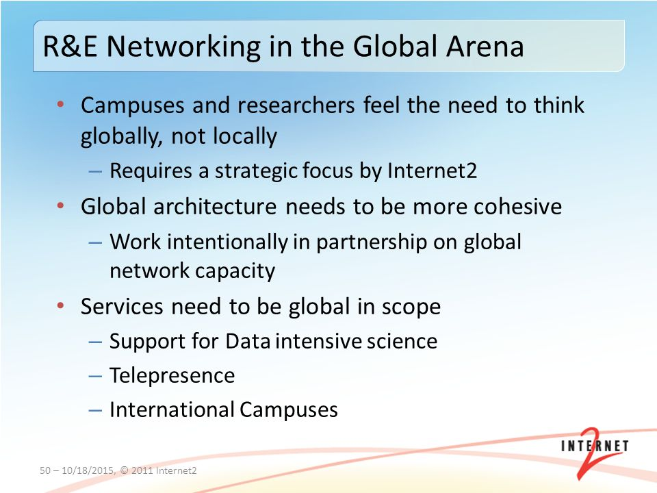 Campuses and researchers feel the need to think globally, not locally – Requires a strategic focus by Internet2 Global architecture needs to be more cohesive – Work intentionally in partnership on global network capacity Services need to be global in scope – Support for Data intensive science – Telepresence – International Campuses 50 – 10/18/2015, © 2011 Internet2 R&E Networking in the Global Arena
