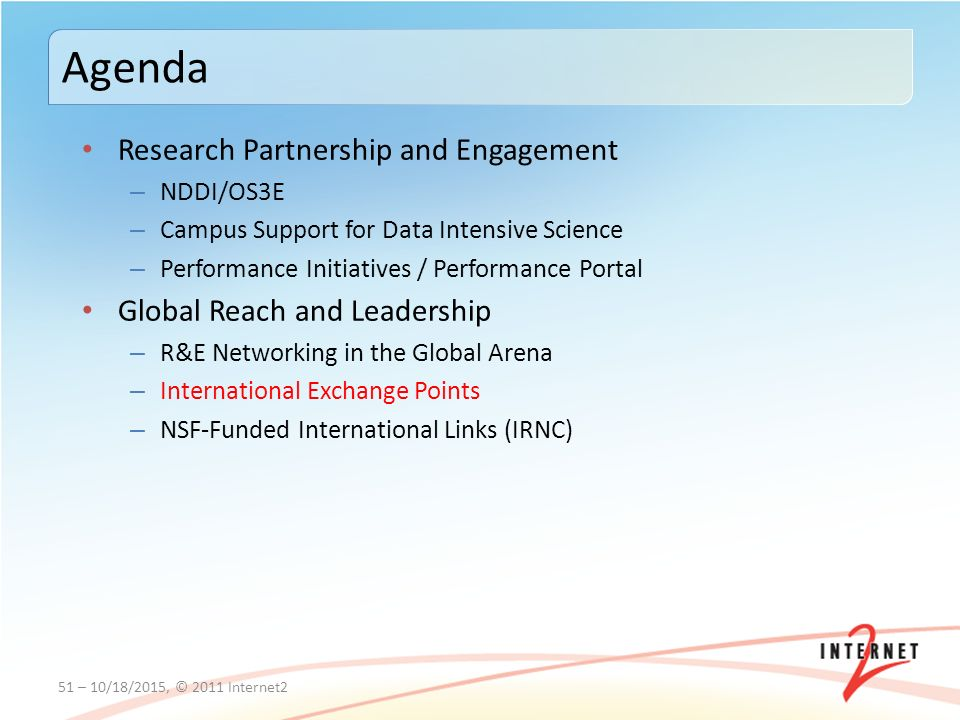 Research Partnership and Engagement – NDDI/OS3E – Campus Support for Data Intensive Science – Performance Initiatives / Performance Portal Global Reach and Leadership – R&E Networking in the Global Arena – International Exchange Points – NSF-Funded International Links (IRNC) 51 – 10/18/2015, © 2011 Internet2 Agenda