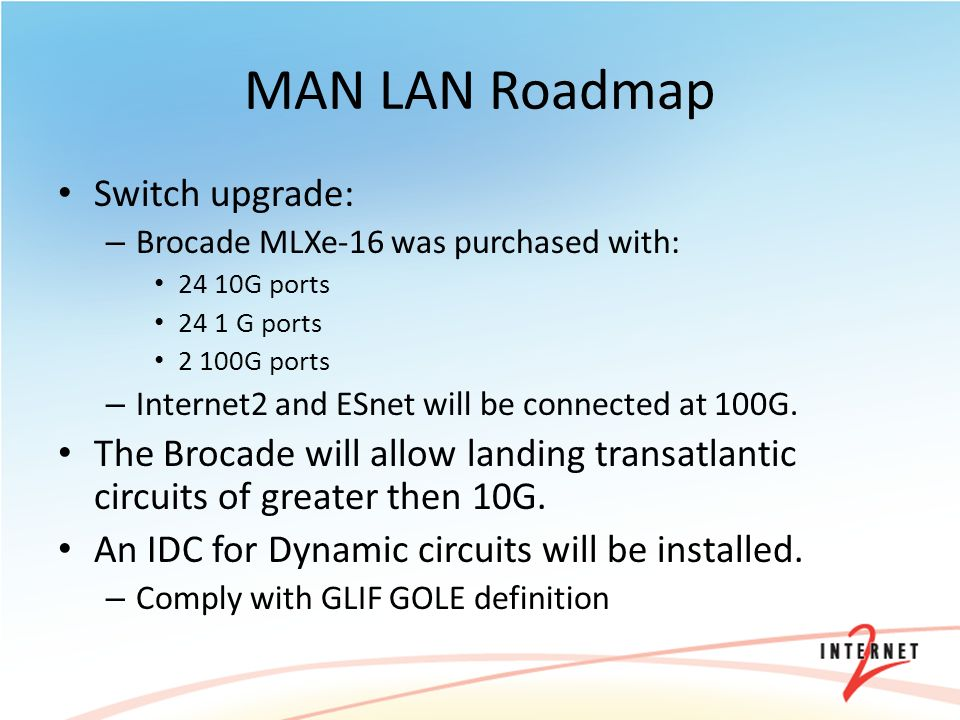 MAN LAN Roadmap Switch upgrade: – Brocade MLXe-16 was purchased with: 24 10G ports 24 1 G ports 2 100G ports – Internet2 and ESnet will be connected at 100G.