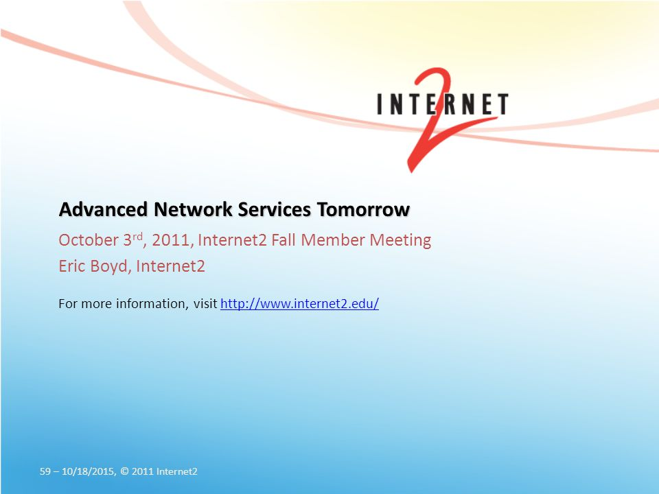 Advanced Network Services Tomorrow October 3 rd, 2011, Internet2 Fall Member Meeting Eric Boyd, Internet2 For more information, visit   59 – 10/18/2015, © 2011 Internet2