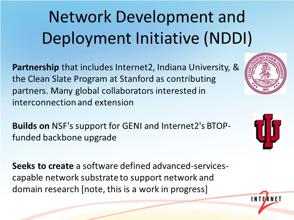 Network Development and Deployment Initiative (NDDI) Partnership that includes Internet2, Indiana University, & the Clean Slate Program at Stanford as contributing partners.