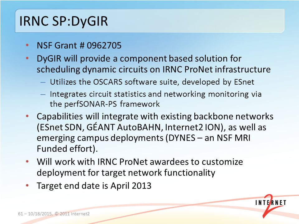 NSF Grant # DyGIR will provide a component based solution for scheduling dynamic circuits on IRNC ProNet infrastructure – Utilizes the OSCARS software suite, developed by ESnet – Integrates circuit statistics and networking monitoring via the perfSONAR-PS framework Capabilities will integrate with existing backbone networks (ESnet SDN, GÉANT AutoBAHN, Internet2 ION), as well as emerging campus deployments (DYNES – an NSF MRI Funded effort).