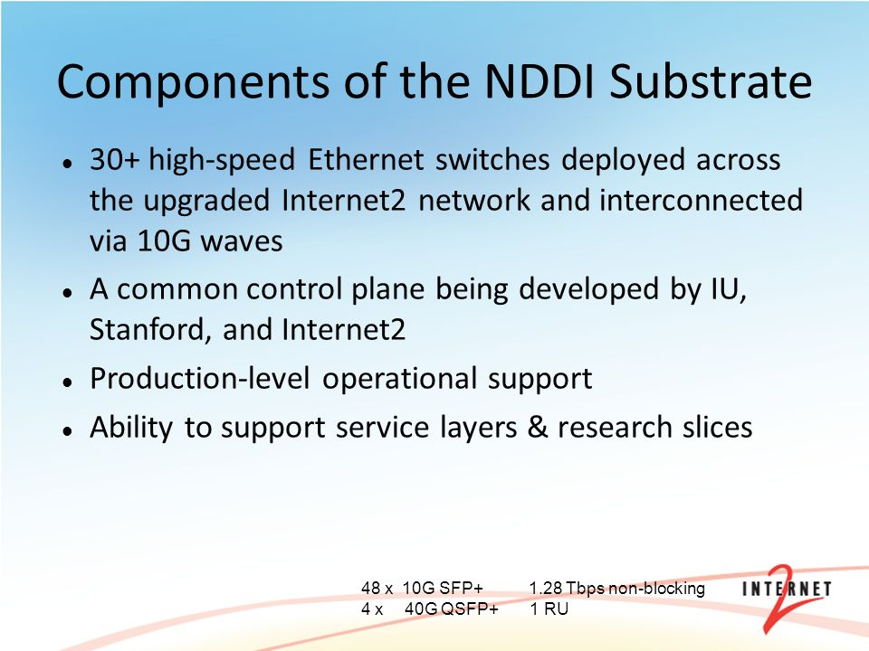 Components of the NDDI Substrate 30+ high-speed Ethernet switches deployed across the upgraded Internet2 network and interconnected via 10G waves A common control plane being developed by IU, Stanford, and Internet2 Production-level operational support Ability to support service layers & research slices 48 x 10G SFP Tbps non-blocking 4 x40G QSFP+ 1 RU