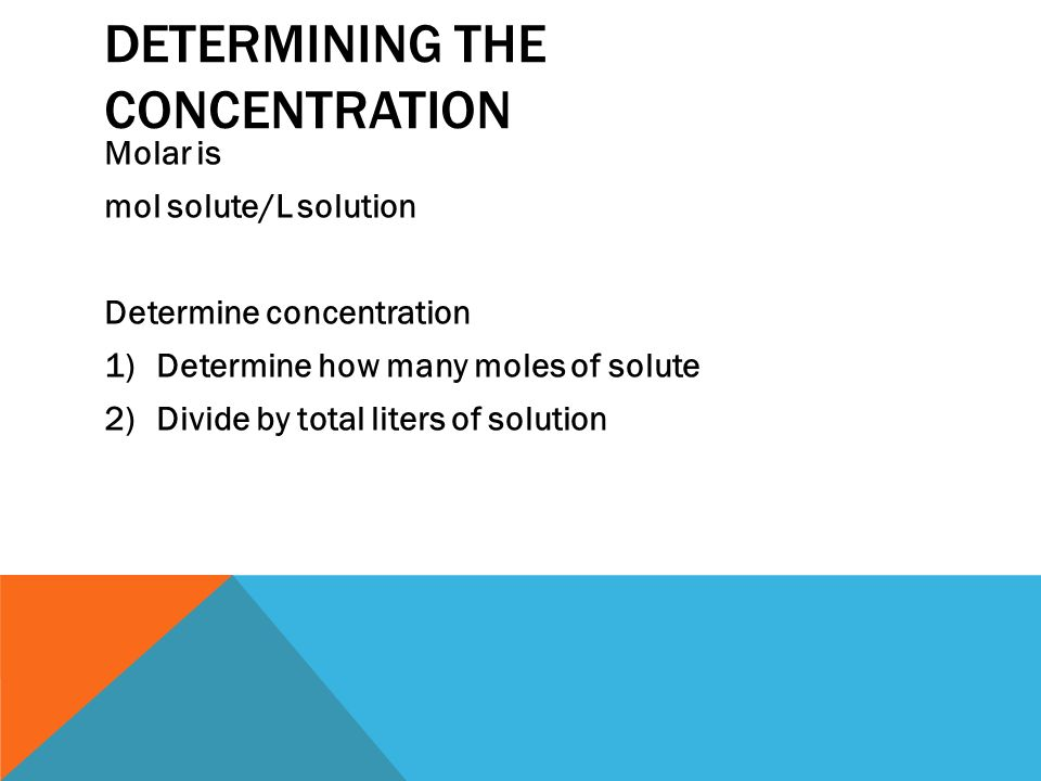 DETERMINING THE CONCENTRATION Molar is mol solute/L solution Determine concentration 1)Determine how many moles of solute 2)Divide by total liters of solution