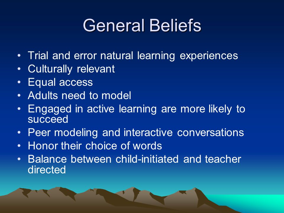 General Beliefs Trial and error natural learning experiences Culturally relevant Equal access Adults need to model Engaged in active learning are more likely to succeed Peer modeling and interactive conversations Honor their choice of words Balance between child-initiated and teacher directed