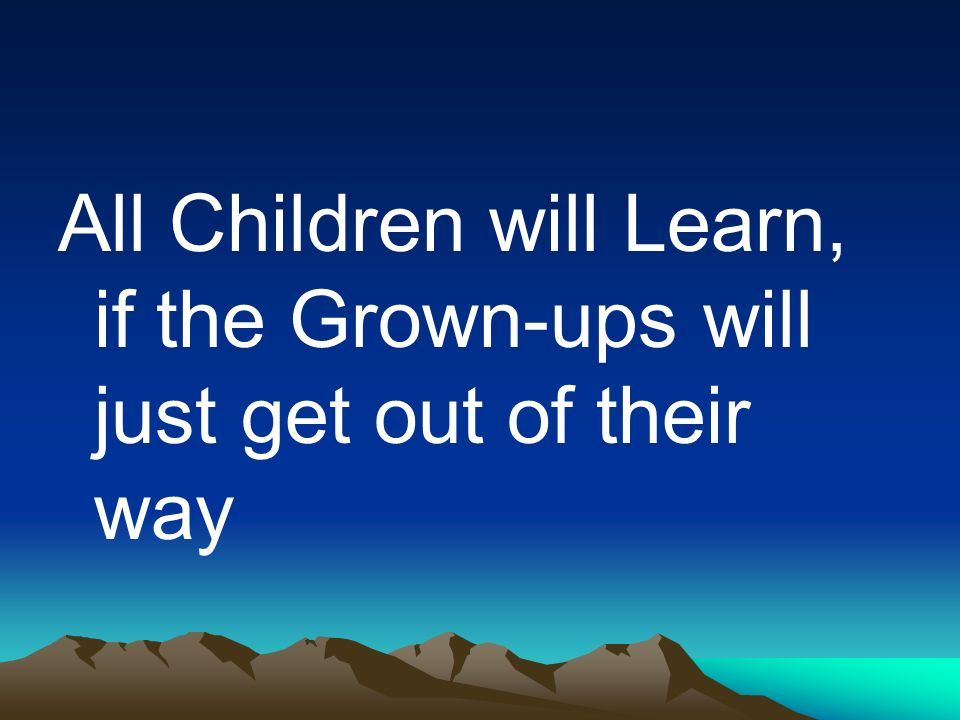 All Children will Learn, if the Grown-ups will just get out of their way