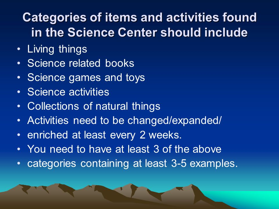 Categories of items and activities found in the Science Center should include Living things Science related books Science games and toys Science activities Collections of natural things Activities need to be changed/expanded/ enriched at least every 2 weeks.