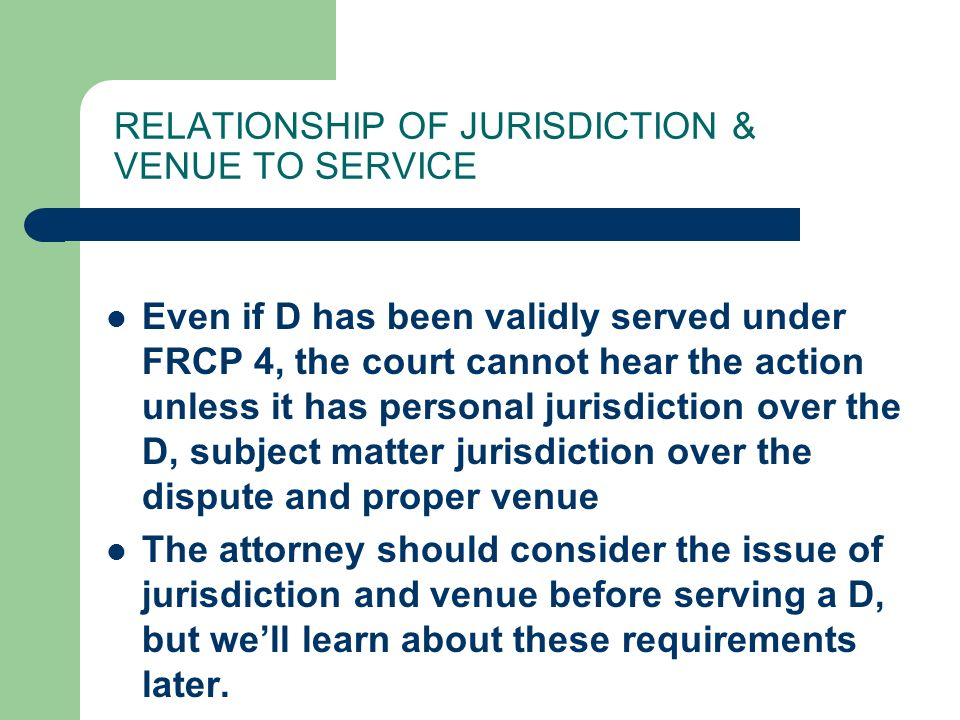 RELATIONSHIP OF JURISDICTION & VENUE TO SERVICE Even if D has been validly served under FRCP 4, the court cannot hear the action unless it has personal jurisdiction over the D, subject matter jurisdiction over the dispute and proper venue The attorney should consider the issue of jurisdiction and venue before serving a D, but we'll learn about these requirements later.