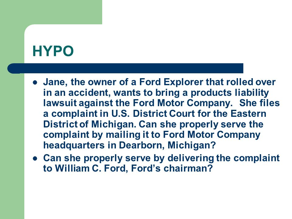 HYPO Jane, the owner of a Ford Explorer that rolled over in an accident, wants to bring a products liability lawsuit against the Ford Motor Company.