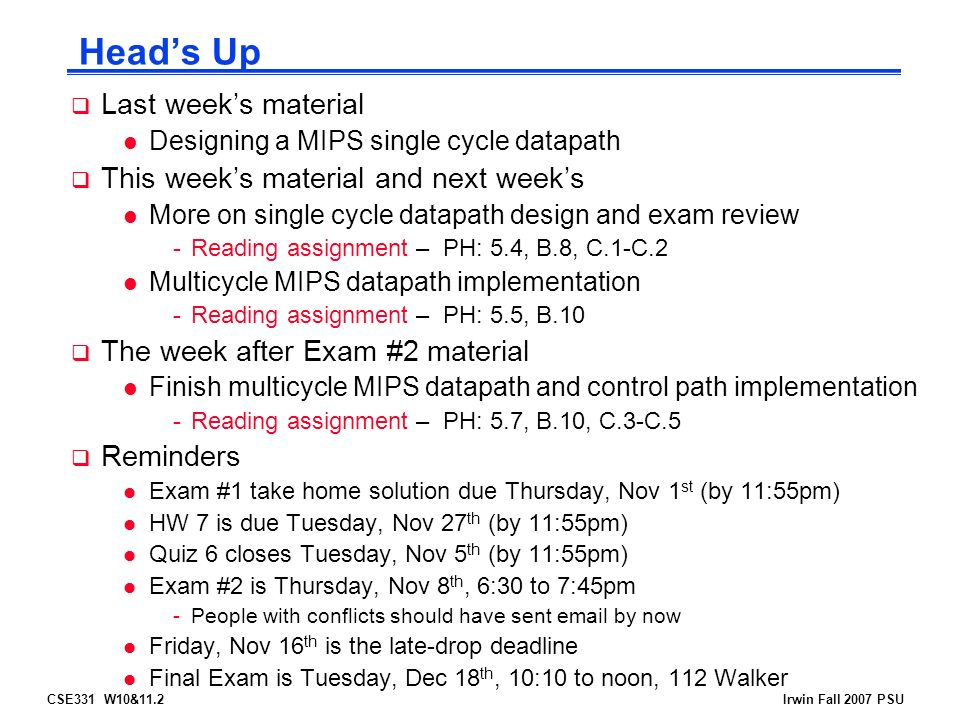 CSE331 W10&11.2Irwin Fall 2007 PSU Head's Up  Last week's material l Designing a MIPS single cycle datapath  This week's material and next week's l More on single cycle datapath design and exam review -Reading assignment – PH: 5.4, B.8, C.1-C.2 l Multicycle MIPS datapath implementation -Reading assignment – PH: 5.5, B.10  The week after Exam #2 material l Finish multicycle MIPS datapath and control path implementation -Reading assignment – PH: 5.7, B.10, C.3-C.5  Reminders l Exam #1 take home solution due Thursday, Nov 1 st (by 11:55pm) l HW 7 is due Tuesday, Nov 27 th (by 11:55pm) l Quiz 6 closes Tuesday, Nov 5 th (by 11:55pm) l Exam #2 is Thursday, Nov 8 th, 6:30 to 7:45pm -People with conflicts should have sent  by now l Friday, Nov 16 th is the late-drop deadline l Final Exam is Tuesday, Dec 18 th, 10:10 to noon, 112 Walker