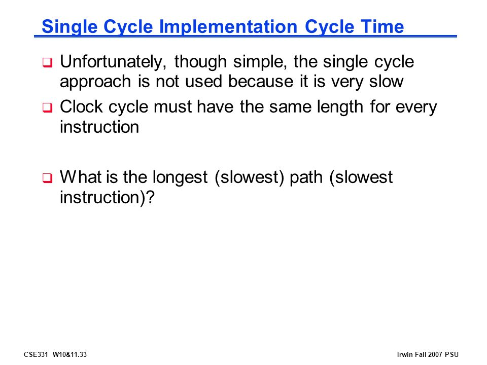 CSE331 W10&11.33Irwin Fall 2007 PSU Single Cycle Implementation Cycle Time  Unfortunately, though simple, the single cycle approach is not used because it is very slow  Clock cycle must have the same length for every instruction  What is the longest (slowest) path (slowest instruction)