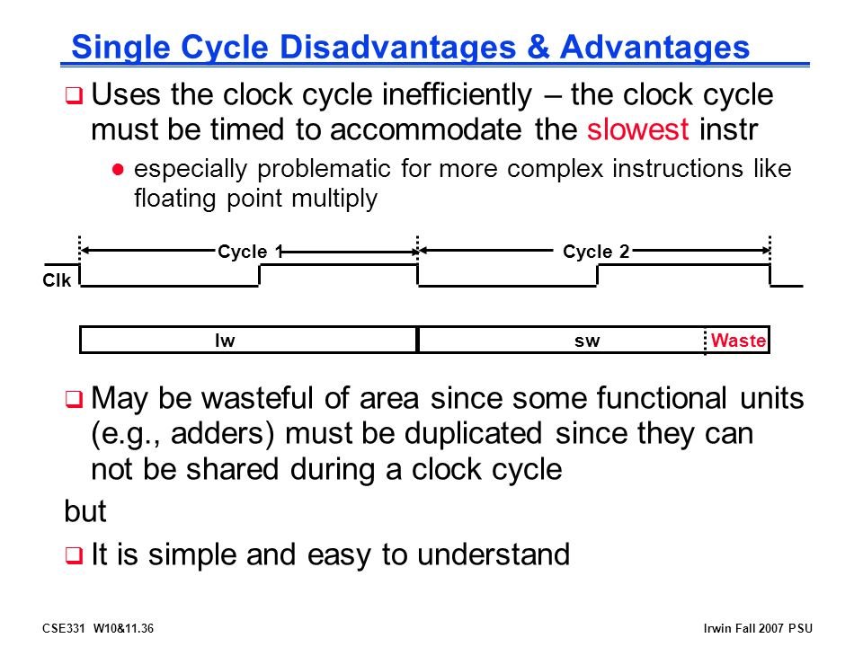 CSE331 W10&11.36Irwin Fall 2007 PSU Single Cycle Disadvantages & Advantages  Uses the clock cycle inefficiently – the clock cycle must be timed to accommodate the slowest instr l especially problematic for more complex instructions like floating point multiply  May be wasteful of area since some functional units (e.g., adders) must be duplicated since they can not be shared during a clock cycle but  It is simple and easy to understand Clk lwswWaste Cycle 1Cycle 2