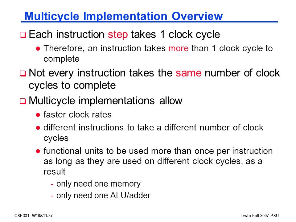 CSE331 W10&11.37Irwin Fall 2007 PSU Multicycle Implementation Overview  Each instruction step takes 1 clock cycle l Therefore, an instruction takes more than 1 clock cycle to complete  Not every instruction takes the same number of clock cycles to complete  Multicycle implementations allow l faster clock rates l different instructions to take a different number of clock cycles l functional units to be used more than once per instruction as long as they are used on different clock cycles, as a result -only need one memory -only need one ALU/adder