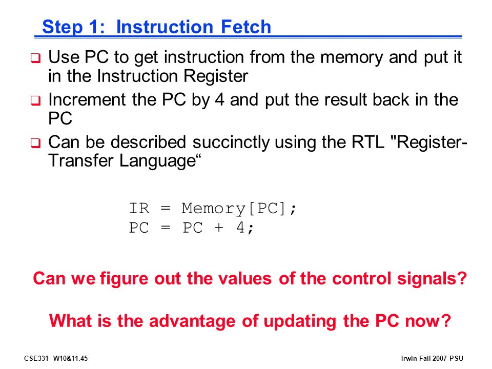 CSE331 W10&11.45Irwin Fall 2007 PSU  Use PC to get instruction from the memory and put it in the Instruction Register  Increment the PC by 4 and put the result back in the PC  Can be described succinctly using the RTL Register- Transfer Language IR = Memory[PC]; PC = PC + 4; Step 1: Instruction Fetch Can we figure out the values of the control signals.
