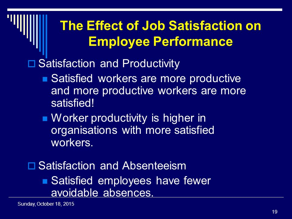 Sunday, October 18, 2015 The Effect of Job Satisfaction on Employee Performance  Satisfaction and Productivity Satisfied workers are more productive and more productive workers are more satisfied.
