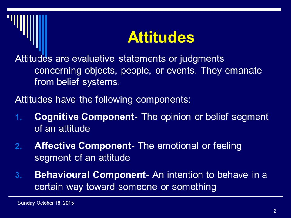 Attitudes Attitudes are evaluative statements or judgments concerning objects, people, or events.
