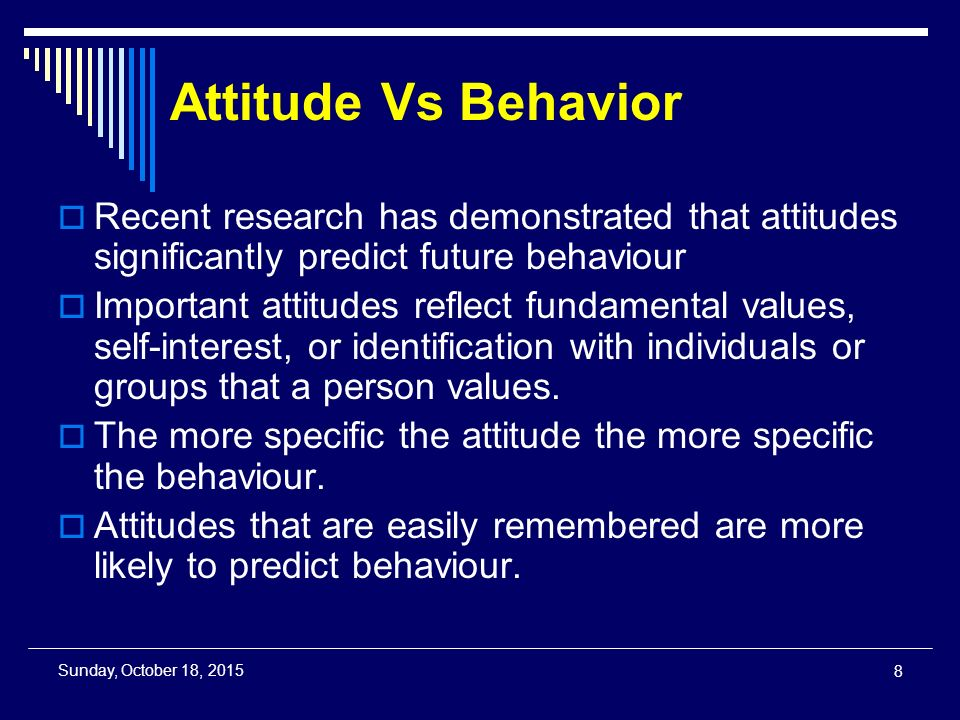 Attitude Vs Behavior  Recent research has demonstrated that attitudes significantly predict future behaviour  Important attitudes reflect fundamental values, self-interest, or identification with individuals or groups that a person values.