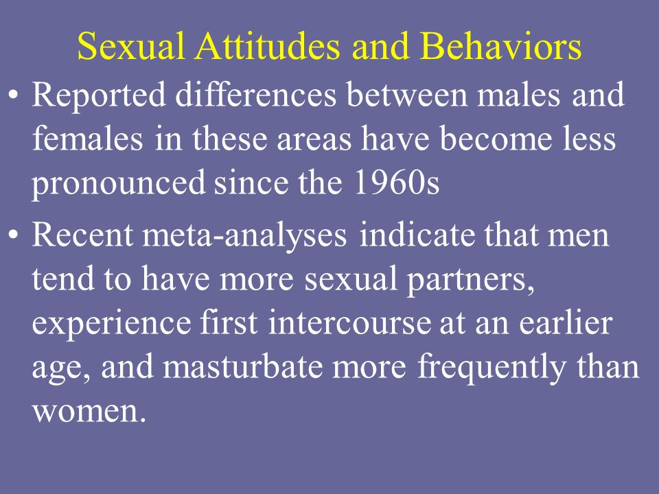 Sexual Attitudes and Behaviors Reported differences between males and females in these areas have become less pronounced since the 1960s Recent meta-a