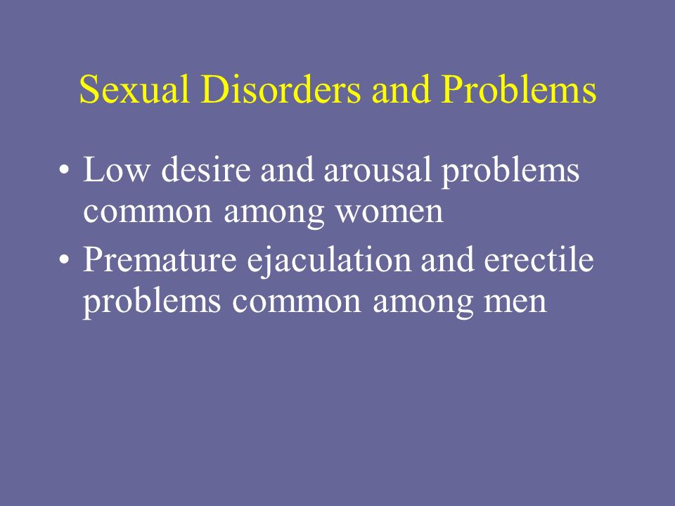 Sexual Disorders and Problems Low desire and arousal problems common among women Premature ejaculation and erectile problems common among men