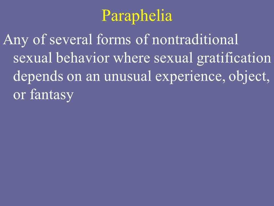 Paraphelia Any of several forms of nontraditional sexual behavior where sexual gratification depends on an unusual experience, object, or fantasy